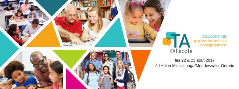 TA@l'école Colloque des professionnels de l'enseignement, les 22 et 23 août 2017, Hilton Mississauga/Meadowvale, Ontario